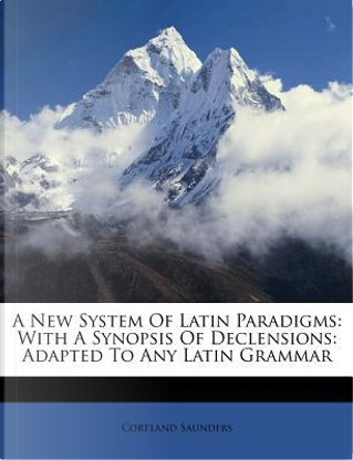 A New System of Latin Paradigms by Cortland Saunders