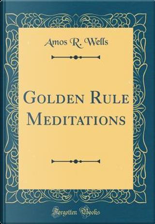 Golden Rule Meditations (Classic Reprint) by Amos R. Wells