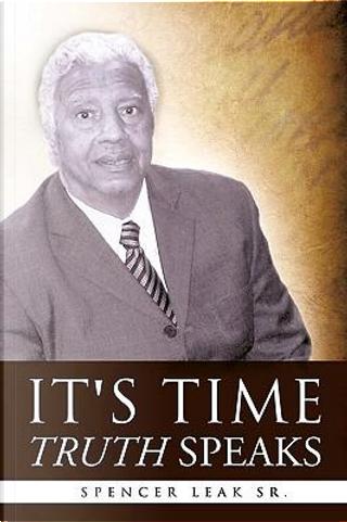 It's Time Truth Speaks by Spencer Leak Sr