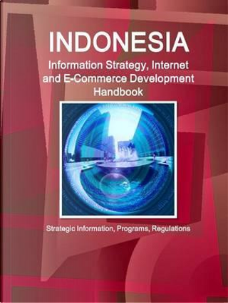 Indonesia Information Strategy, Internet and E-Commerce Development by USA International Business Publications