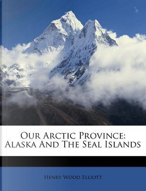 Our Arctic Province by Henry Wood Elliott