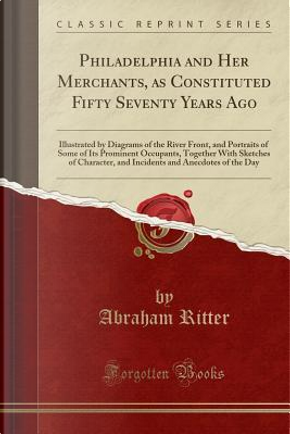 Philadelphia and Her Merchants, as Constituted Fifty Seventy Years Ago by Abraham Ritter