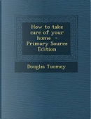 How to Take Care of Your Home - Primary Source Edition by Douglas Tuomey