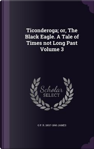Ticonderoga; Or, the Black Eagle. a Tale of Times Not Long Past Volume 3 by George Payne Rainsford James