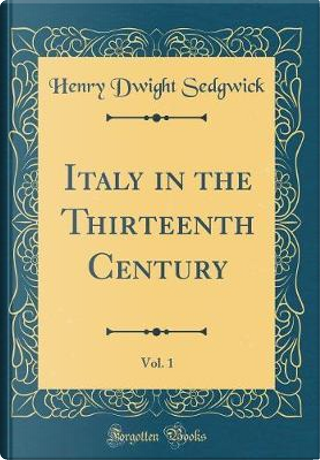 Italy in the Thirteenth Century, Vol. 1 (Classic Reprint) by Henry Dwight Sedgwick