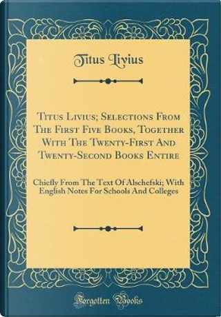 Titus Livius; Selections From The First Five Books, Together With The Twenty-First And Twenty-Second Books Entire by Titus Livius