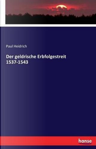 Der geldrische Erbfolgestreit 1537-1543 by Paul Heidrich
