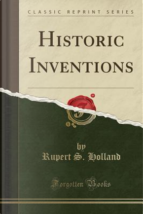 Historic Inventions (Classic Reprint) by Rupert S. Holland