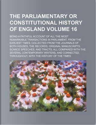 The Parliamentary or constitutional history of England Volume 16; being a faithful account of all the most remarkable transactions in Parliament, from the records, original manuscripts, scarce by Books Group