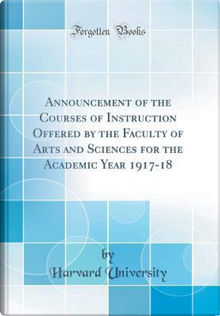 Announcement of the Courses of Instruction Offered by the Faculty of Arts and Sciences for the Academic Year 1917-18 (Classic Reprint) by Harvard University