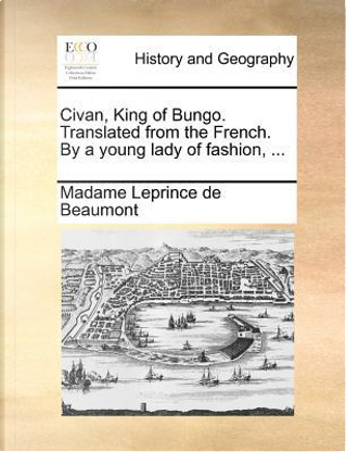 Civan, King of Bungo. Translated from the French. by a Young Lady of Fashion, ... by Madame Leprince de Beaumont