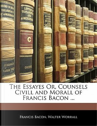 The Essayes Or, Counsels CIVILL and Morall of Francis Bacon ... by Francis Bacon