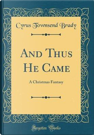 And Thus He Came by Cyrus Townsend Brady