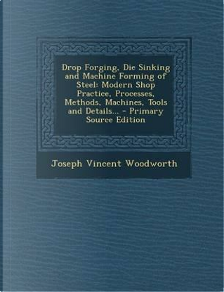 Drop Forging, Die Sinking and Machine Forming of Steel by Joseph Vincent Woodworth