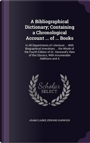 A Bibliographical Dictionary; Containing a Chronological Account of Books by Adam Clarke
