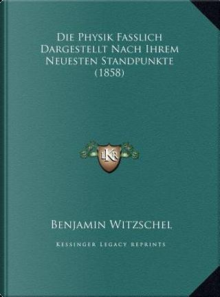 Die Physik Fasslich Dargestellt Nach Ihrem Neuesten Standpunkte (1858) by Benjamin Witzschel
