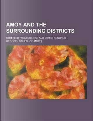 Amoy and the Surrounding Districts; Compiled from Chinese and Other Records by George Hughes