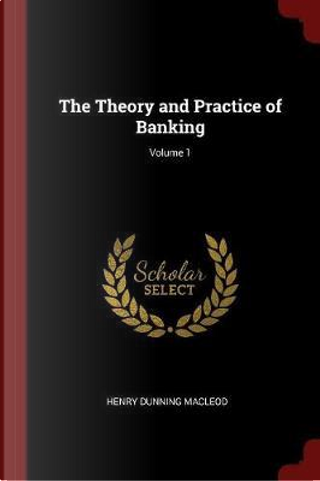 The Theory and Practice of Banking; Volume 1 by Henry Dunning Macleod
