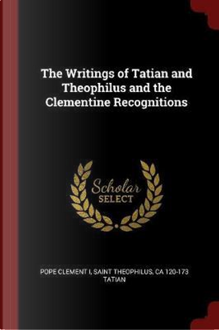The Writings of Tatian and Theophilus and the Clementine Recognitions by Pope Clement I.