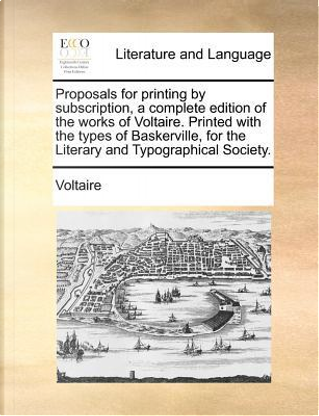 Proposals for Printing by Subscription, a Complete Edition of the Works of Voltaire. Printed with the Types of Baskerville, for the Literary and Typog by Voltaire