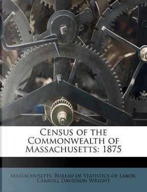 Census of the Commonwealth of Massachusetts by Carroll Davidson Wright
