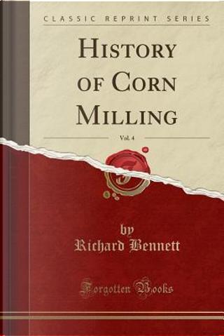 History of Corn Milling, Vol. 4 (Classic Reprint) by Richard Bennett