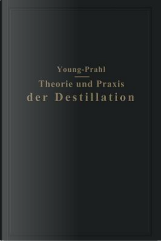 Theorie Und Praxis Der Destillation by Sydney Young