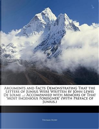 Arguments and Facts Demonstrating That the Letters of Junius Were Written by John Lewis de Lolme . by Thomas Busby