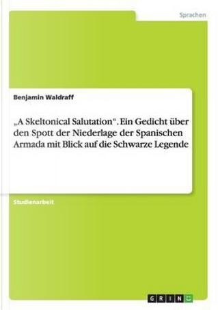 A Skeltonical Salutation. Ein Gedicht über den Spott der Niederlage der Spanischen Armada mit Blick auf die Schwarze Legende by Benjamin Waldraff