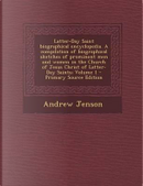 Latter-Day Saint Biographical Encyclopedia. a Compilation of Biographical Sketches of Prominent Men and Women in the Church of Jesus Christ of Latter-Day Saints; Volume 1 by Andrew Jenson