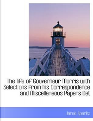 The life of Gouverneur Morris with Selections from his Correspondence and Miscellaneous Papers Det by Jared Sparks
