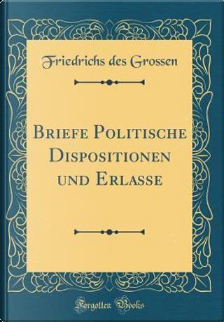 Briefe Politische Dispositionen und Erlasse (Classic Reprint) by Friedrichs Des Grossen