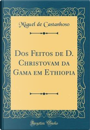 Dos Feitos de D. Christovam da Gama em Ethiopia (Classic Reprint) by Miguel De Castanhoso