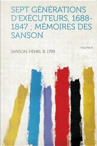 Sept Generations D'Executeurs, 1688-1847; Memoires Des Sanson Volume 6 by Henri B. Sanson