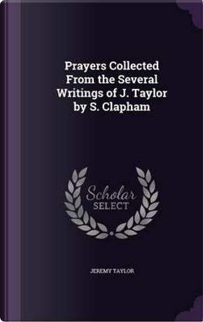 Prayers Collected from the Several Writings of J. Taylor by S. Clapham by Professor Jeremy Taylor