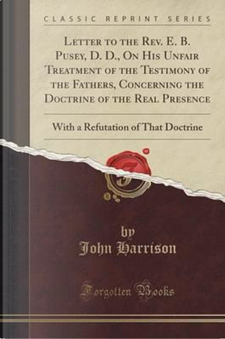 Letter to the Rev. E. B. Pusey, D. D., On His Unfair Treatment of the Testimony of the Fathers, Concerning the Doctrine of the Real Presence by John Harrison