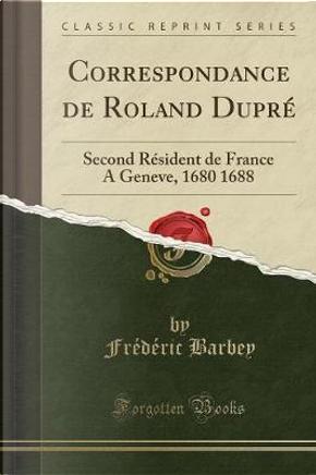 Correspondance de Roland Dupré by Frédéric Barbey