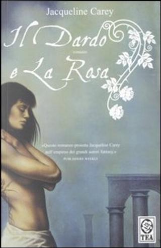 Il dardo e la rosa by Jacqueline Carey