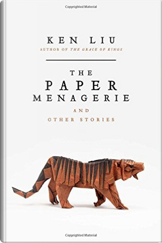 The Paper Menagerie and Other Stories by Ken Liu