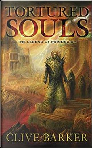 Tortured Souls: The Legend of Primordium by Clive Barker