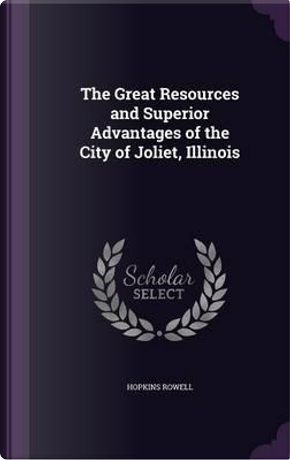 The Great Resources and Superior Advantages of the City of Joliet, Illinois by Hopkins Rowell