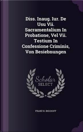Diss. Inaug. Iur. de Usu VII. Sacramentalium in Probatione, Vel VII. Testium in Confessione Criminis, Von Besiebnungen by Franz H Bischoff