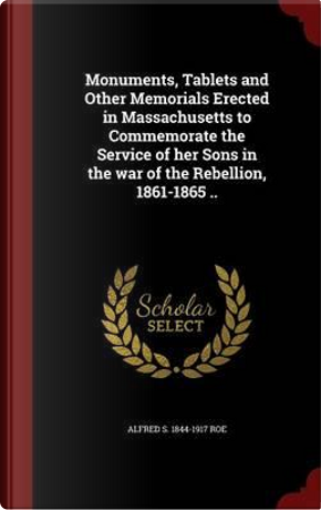 Monuments, Tablets and Other Memorials Erected in Massachusetts to Commemorate the Service of Her Sons in the War of the Rebellion, 1861-1865 .. by Alfred S 1844-1917 Roe