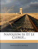 Napoleon III Et Le Clerge. by Hippolyte Castille