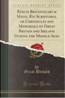 Rerum Britannicarum Medii Ævi Scriptores, or Chronicles and Memorials of Great Britain and Ireland During the Middle Ages (Classic Reprint) by Great Britain