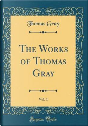 The Works of Thomas Gray, Vol. 1 (Classic Reprint) by Thomas Gray