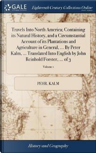 Travels Into North America; Containing Its Natural History, and a Circumstantial Account of Its Plantations and Agriculture in General, ... by Peter ... by John Reinhold Forster, ... of 3; Volume 1 by Pehr Kalm