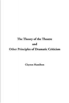 Theory of the Theatre and Other Principles of Dramatic Criticism by Clayton Hamilton