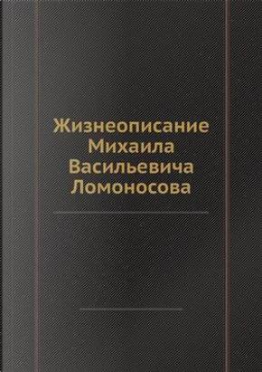 Zhizneopisanie Mihaila Vasil'evicha Lomonosova by avtorov Kollektiv
