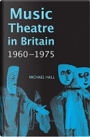 Music Theatre in Britain, 1960-1975 (0) by Michael Hall